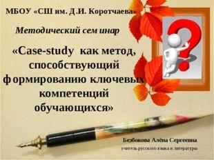 МБОУ «СШ им. Д.И. Коротчаева» Методический семинар «Case-study как метод, сп