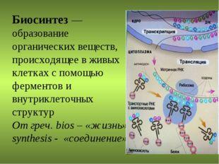 Биосинтез — образование органических веществ, происходящее в живых клетках с