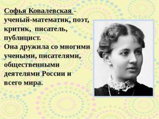 Софья Ковалевская - ученый-математик, поэт, критик, писатель, публицист. Он