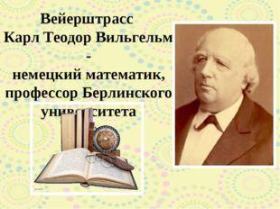 Вейерштрасс Карл Теодор Вильгельм - немецкий математик, профессор Берлинского