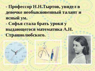 - Профессор Н.Н.Тыртов, увидел в девочке необыкновенный талант и ясный ум. -