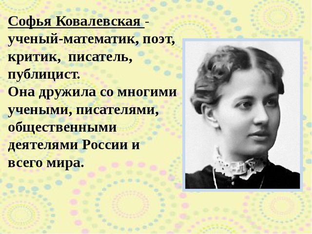 Софья Ковалевская - ученый-математик, поэт, критик, писатель, публицист. Он...