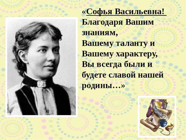 «Софья Васильевна! Благодаря Вашим знаниям, Вашему таланту и Вашему характеру...