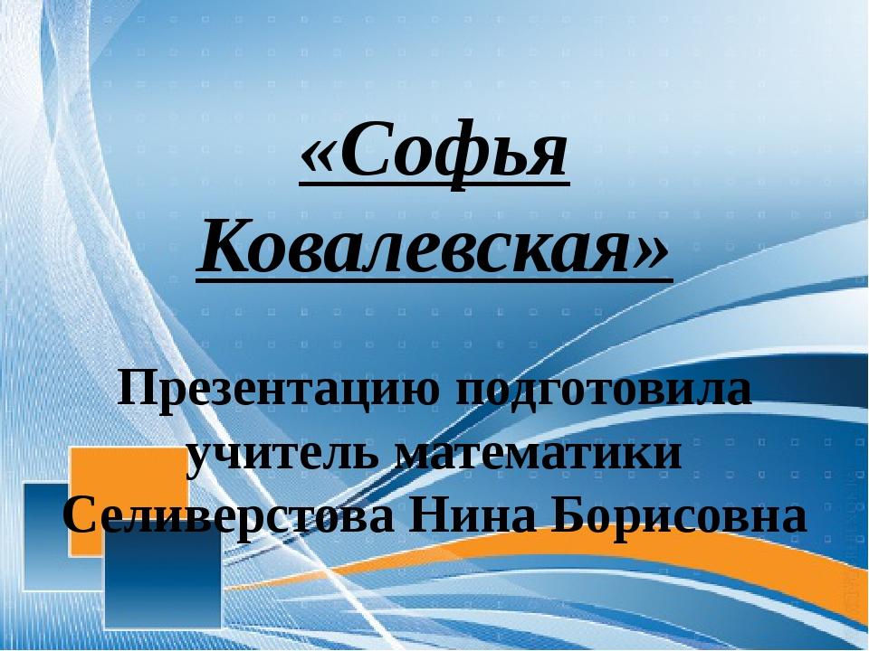 «Софья Ковалевская» Презентацию подготовила учитель математики Селиверстова...