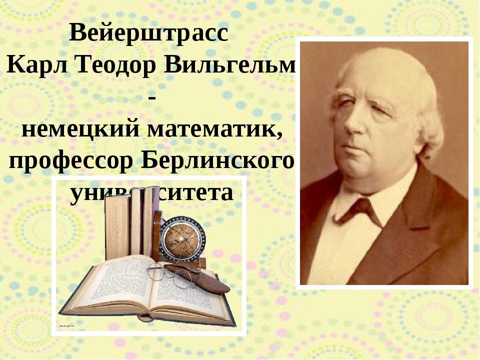 Вейерштрасс Карл Теодор Вильгельм - немецкий математик, профессор Берлинского...