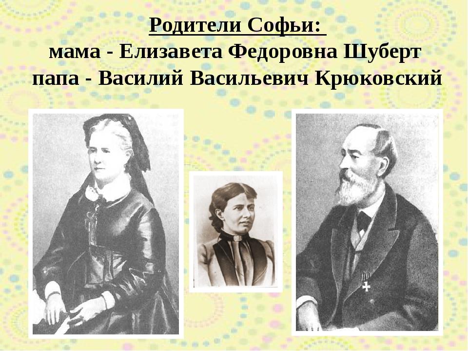 Родители Софьи: мама - Елизавета Федоровна Шуберт папа - Василий Васильевич К...