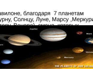 В Вавилоне, благодаря 7 планетам (Сатурну, Солнцу, Луне, Марсу ,Меркурию, Юпи