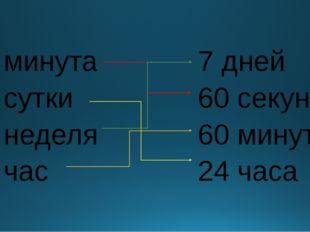 1 минута 1 сутки 1 неделя 1 час 7 дней 60 секунд 60 минут 24 часа