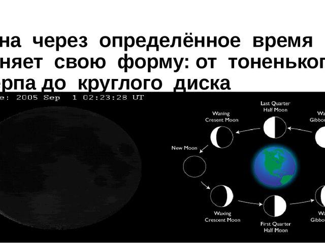 Луна через определённое время меняет свою форму: от тоненького серпа до кругл...