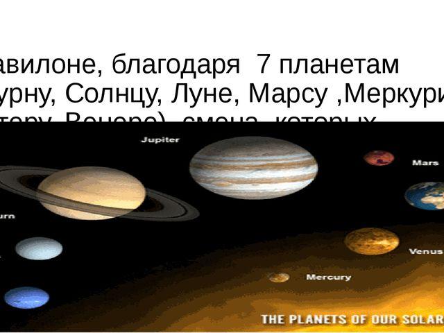 В Вавилоне, благодаря 7 планетам (Сатурну, Солнцу, Луне, Марсу ,Меркурию, Юпи...