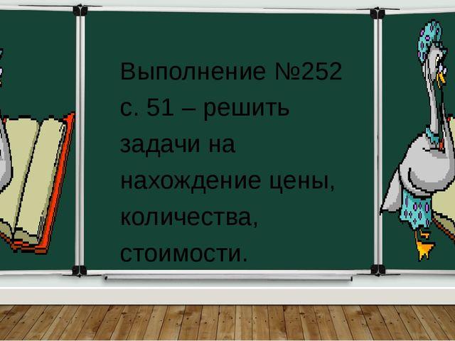 Выполнение №252 с. 51 – решить задачи на нахождение цены, количества, стоимо...