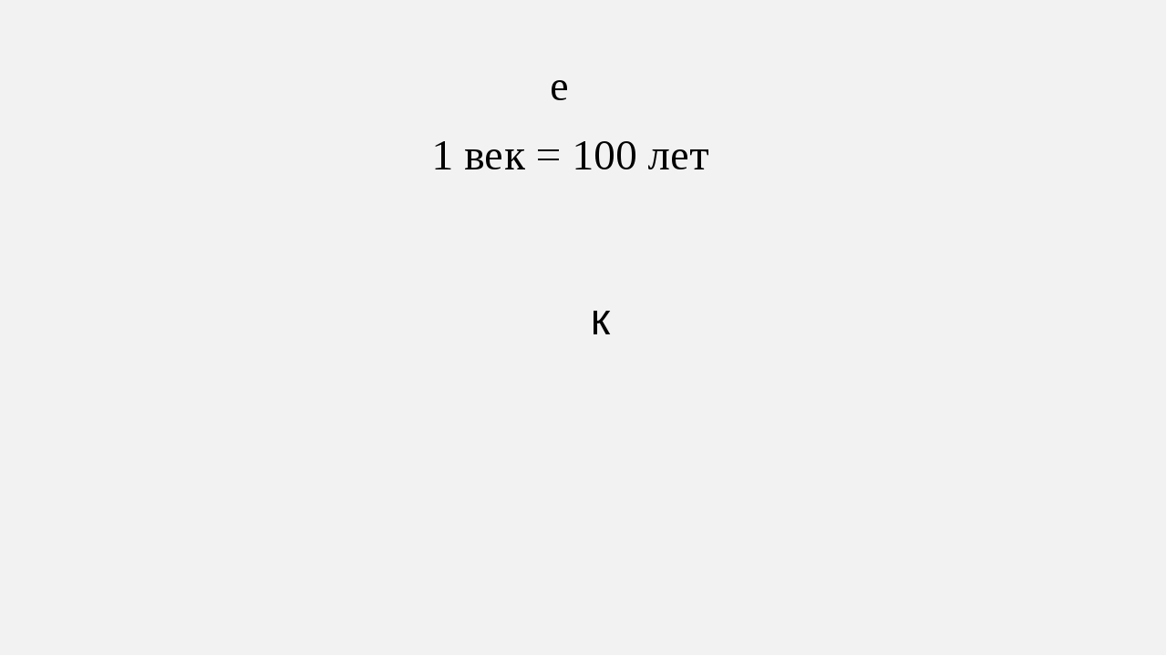е к 1 век = 100 лет