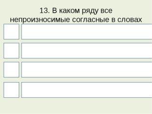 13. В каком ряду все непроизносимые согласные в словах можно проверить? 4 1 3