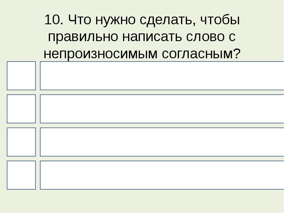 10. Что нужно сделать, чтобы правильно написать слово с непроизносимым соглас...