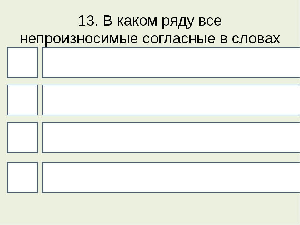 13. В каком ряду все непроизносимые согласные в словах можно проверить? 4 1 3...