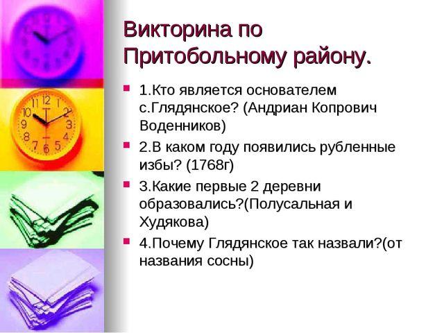 Викторина по Притобольному району. 1.Кто является основателем с.Глядянское? (...