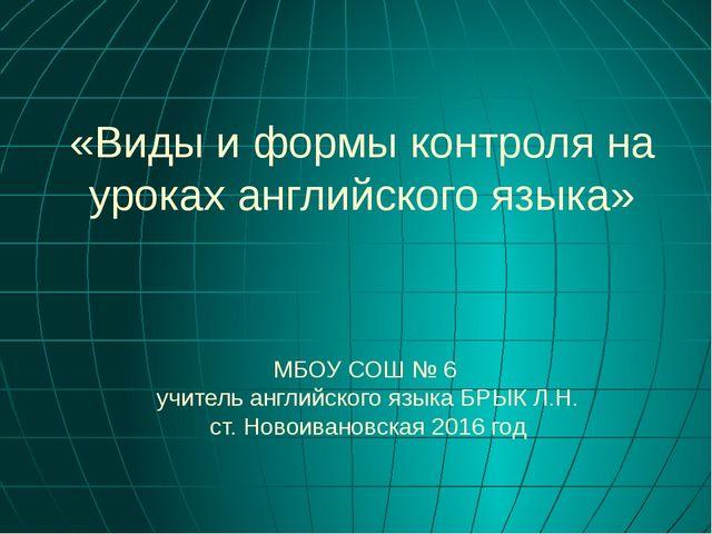 «Виды и формы контроля на уроках английского языка» МБОУ СОШ № 6 учитель англ...
