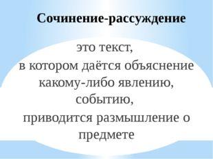 Сочинение-рассуждение это текст, в котором даётся объяснение какому-либо явле