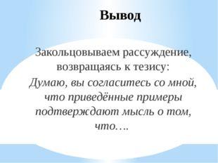 Вывод Закольцовываем рассуждение, возвращаясь к тезису: Думаю, вы согласитесь