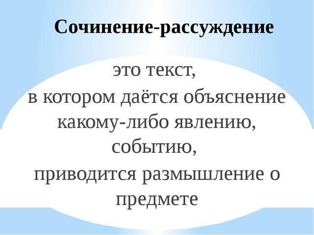 Сочинение-рассуждение это текст, в котором даётся объяснение какому-либо явле...