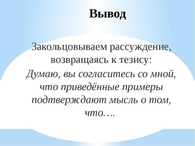Вывод Закольцовываем рассуждение, возвращаясь к тезису: Думаю, вы согласитесь...