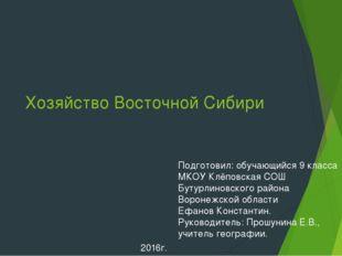 Хозяйство Восточной Сибири Подготовил: обучающийся 9 класса МКОУ Клёповская С