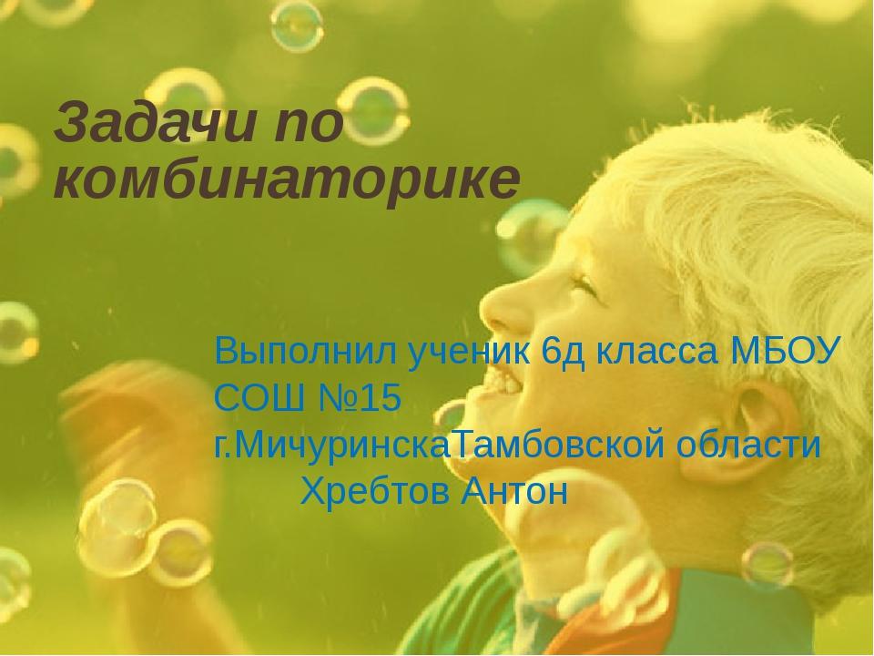Задачи по комбинаторике Выполнил ученик 6д класса МБОУ СОШ №15 г.МичуринскаТа...