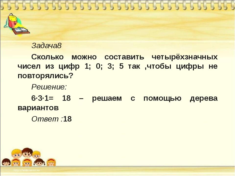 Задача8 Сколько можно составить четырёхзначных чисел из цифр 1; 0; 3; 5 так...