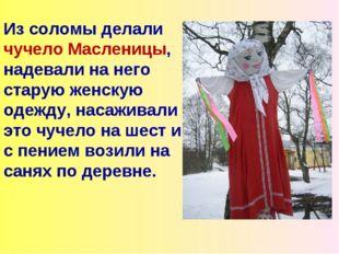 Из соломы делали чучело Масленицы, надевали на него старую женскую одежду, на