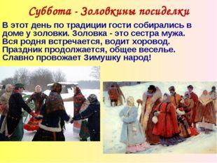 Суббота - Золовкины посиделки В этот день по традиции гости собирались в доме