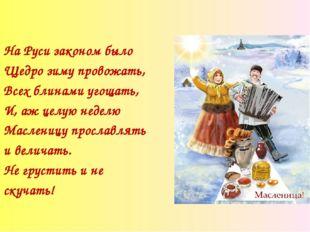 На Руси законом было Щедро зиму провожать, Всех блинами угощать, И, аж целую