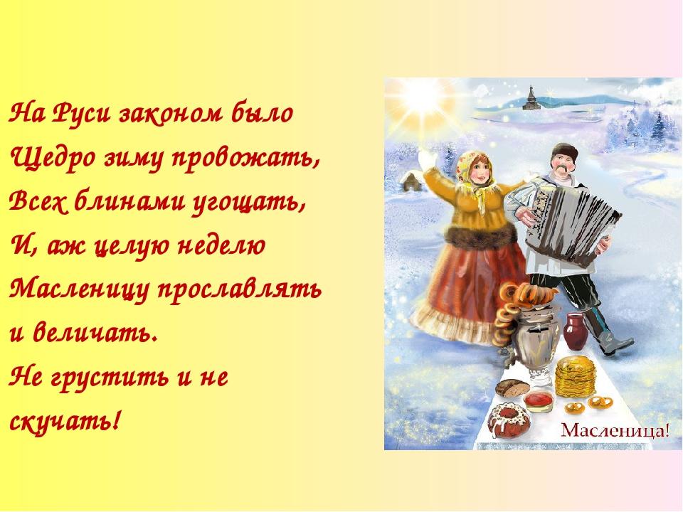На Руси законом было Щедро зиму провожать, Всех блинами угощать, И, аж целую...