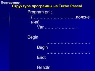 Структура программы на Turbo Pascal Program pr1; {………………………….пояснения} Var