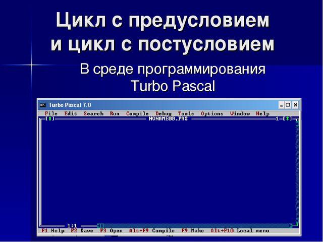Цикл с предусловием и цикл с постусловием В среде программирования Turbo Pascal