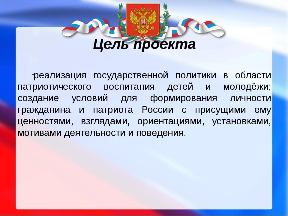 Цель проекта реализация государственной политики в области патриотического во...