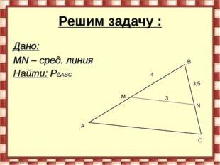 Решим задачу : Дано: MN – сред. линия Найти: P∆АВС M N A B C 3 4 3,5