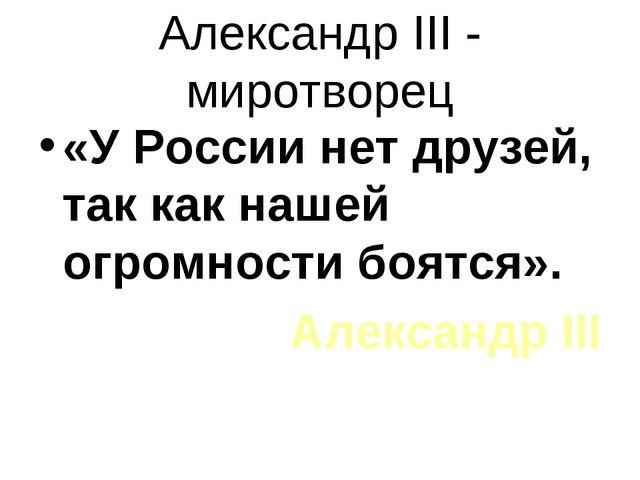 Александр III - миротворец «У России нет друзей, так как нашей огромности боя...