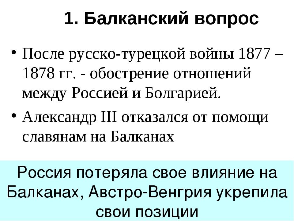 1. Балканский вопрос После русско-турецкой войны 1877 – 1878 гг. - обострение...