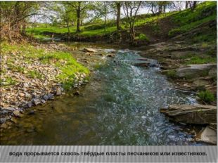 вода прорывается сквозь твёрдые пласты песчаников или известняков.