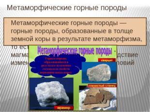 Метаморфические горные породы Метаморфические горные породы — горные породы,