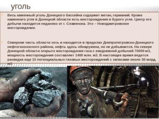 уголь Весь каменный уголь Донецкого бассейна содержит метан, германий. Кроме