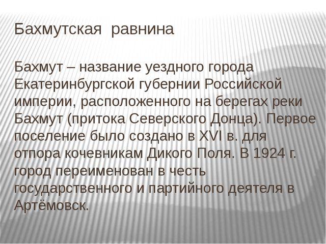 Бахмутская равнина Бахмут – название уездного города Екатеринбургской губерни...
