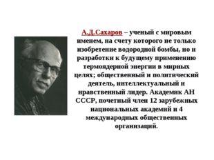 А.Д.Сахаров – ученый с мировым именем, на счету которого не только изобретени