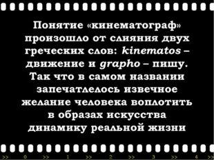 Понятие «кинематограф» произошло от слияния двух греческих слов: kinematos –