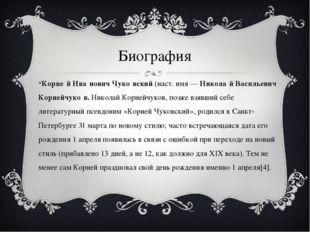 Биография Корне́й Ива́нович Чуко́вский(наст. имя—Никола́й Васильевич Корне
