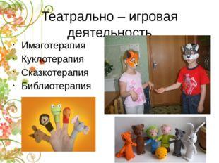 Театрально – игровая деятельность Имаготерапия Куклотерапия Сказкотерапия Биб