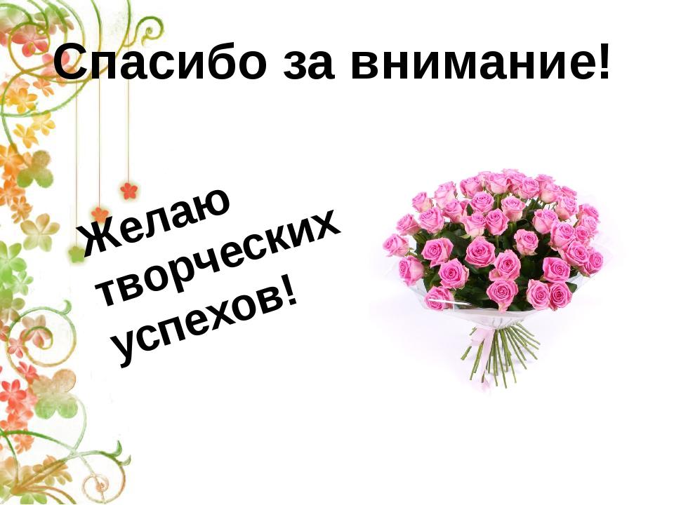 Спасибо за внимание! Желаю творческих успехов!