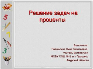 Решение задач на проценты Выполнила: Павлютина Нина Васильевна, учитель матем