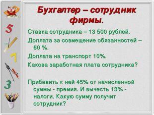 Бухгалтер – сотрудник фирмы. Ставка сотрудника – 13 500 рублей. Доплата за со