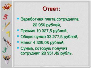 Ответ: Заработная плата сотрудника 22 950 рублей, Премия 10 327,5 рублей, Общ